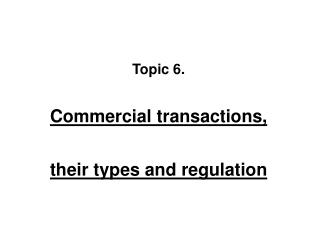 Topic  6 . Commercial transactions , t heir types and regulation