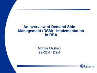 An overview of Demand Side Management (DSM)   Implementation in RSA Morore Mashao ESKOM - DSM