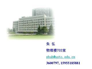 朱 弘 物理楼 703 室 zhuh@ustc 3600797, 15955185881