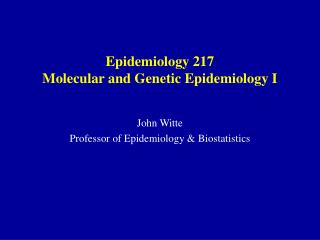Epidemiology 217 Molecular and Genetic Epidemiology I