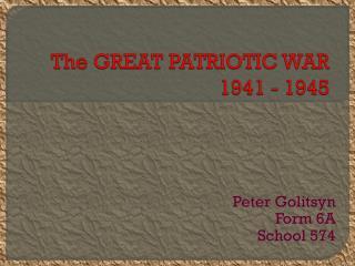 The GREAT PATRIOTIC WAR 1941 - 1945