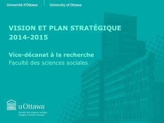 VISION ET PLAN STRATÉGIQUE 2014-2015 Vice-décanat à la recherche Faculté des sciences sociales