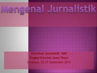 Pelatihan Jurnalistik  SMP Tingkat Provinsi  Jawa  Timur Surabaya, 25-27 September 2013