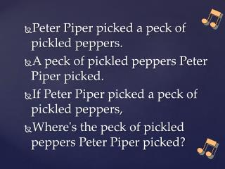 Peter Piper picked a peck of pickled peppers. A peck of pickled peppers Peter Piper picked.