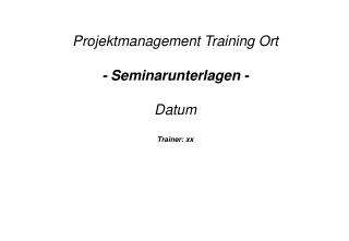 Projektmanagement Training Ort - Seminarunterlagen - Datum Trainer: xx