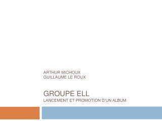 ARTHUR MICHOUX GUILLAUME LE ROUX GROUPE ELL  LANCEMENT ET PROMOTION D'UN ALBUM