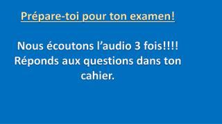Prépare- toi  pour ton  examen ! Nous  écoutons l'audio  3  fois !!!!