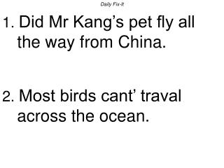 Daily Fix-It 1. Did Mr Kang s pet fly all the way from China.   2. Most birds cant  traval across the ocean.