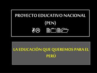 PROYECTO EDUCATIVO NACIONAL (PEN)  AL 2021