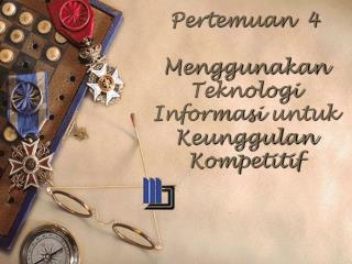 Pertemuan   4 Menggunakan Teknologi Informasi untuk Keunggulan Kompetitif
