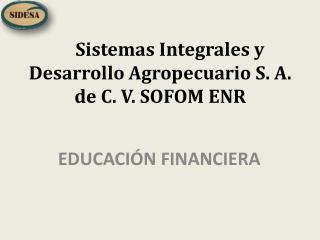 Sistemas  Integrales y Desarrollo Agropecuario S. A. de C. V. SOFOM ENR