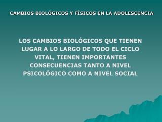 CAMBIOS BIOLÓGICOS Y FÍSICOS EN LA ADOLESCENCIA