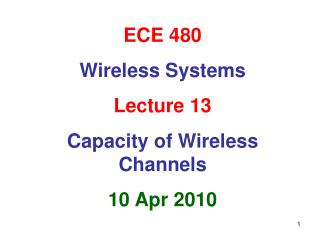 ECE 480 Wireless Systems Lecture 13 Capacity of Wireless Channels 10 Apr 2010