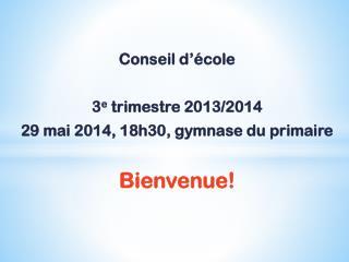 Conseil d'école  3 e  trimestre 2013/2014 29 mai 2014, 18h30, gymnase du primaire Bienvenue!