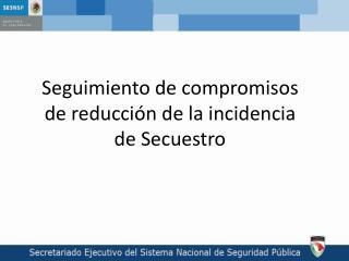 Seguimiento de compromisos de reducción de la incidencia de Secuestro
