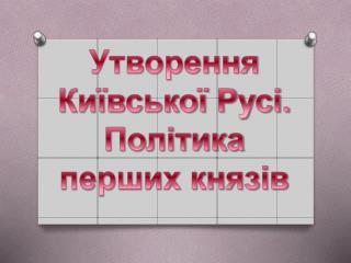 Утворення Київської Русі.  Політика перших князів