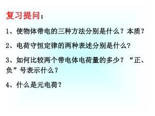 """复习提问 : 1 、使物体带电的三种方法分别是什么?本质? 2 、电荷守恒定律的两种表述分别是什么 ? 3 、如何比较两个带电体电荷量的多少? """" 正、负 """" 号表示什么? 4 、什么是元电荷?"""