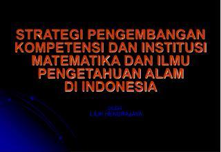 STRATEGI PENGEMBANGAN KOMPETENSI DAN INSTITUSI MATEMATIKA DAN ILMU PENGETAHUAN ALAM DI INDONESIA