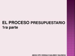 EL PROCESO  PRESUPUESTARIO 1ra parte ABOG CPC OSWALD GALINDO VALENCIA