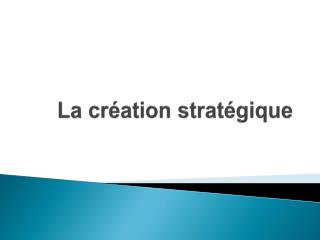 La cr�ation strat�gique