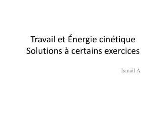 Travail et Énergie cinétique Solutions à certains exercices