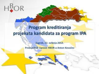 Program kreditiranja  projekata kandidata za program IPA Zagreb, 22. svibnja 2012.
