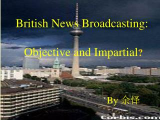 British News Broadcasting:  Objective and Impartial ? By  余怿