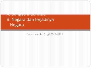 A.  Bangsa  Indonesia  B. Negara  dan terjadinya     Negara