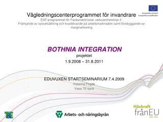 BOTHNIA INTEGRATION projektet 1.9.2008 – 31.8.2011 EDUVUXEN STARTSEMINARIUM 7.4.2009