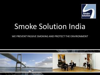 Smoke Solution India  WE PREVENT PASSIVE SMOKING AND PROTECT THE ENVIRONMENT