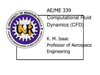 AE/ME 339 Computational Fluid  Dynamics (CFD) K. M. Isaac Professor of Aerospace  Engineering
