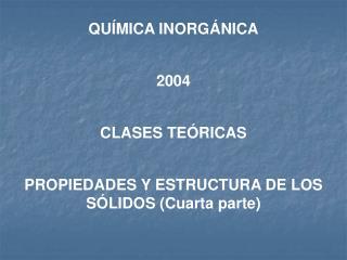 QUÍMICA INORGÁNICA 2004 CLASES TEÓRICAS PROPIEDADES Y ESTRUCTURA DE LOS SÓLIDOS (Cuarta parte)
