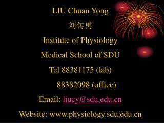 LIU Chuan Yong  刘传勇 Institute of Physiology Medical School of SDU Tel 88381175 (lab)