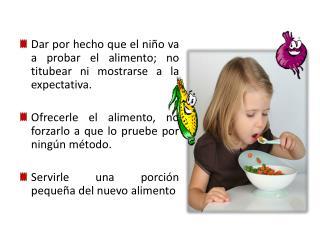 Dar por hecho que el niño va a probar el alimento; no titubear ni mostrarse a la expectativa.
