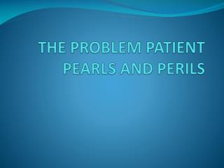 THE PROBLEM PATIENT PEARLS AND PERILS