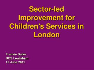 Sector-led Improvement for Children s Services in London
