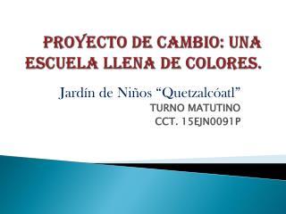 PROYECTO DE CAMBIO: UNA ESCUELA LLENA DE COLORES.