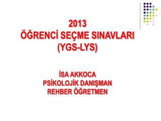 2013 ÖĞRENCİ SEÇME SINAVLARI (YGS-LYS) İSA AKKOCA PSİKOLOJİK DANIŞMAN REHBER ÖĞRETMEN