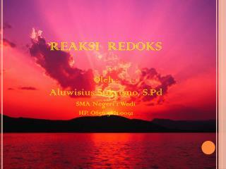 REAKSI  REDOKS Oleh : Aluwisius Sukrisno, S.Pd SMA Negeri 1 Wedi HP. O856 5821 0091