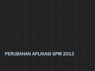PERUBAHAN APLIKASI SPM 2013