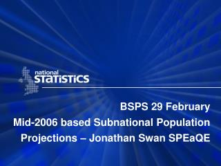 BSPS 29 February Mid-2006 based Subnational Population Projections � Jonathan Swan SPEaQE