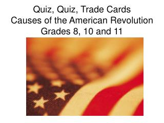 Quiz, Quiz, Trade Cards Causes of the American Revolution Grades 8, 10 and 11