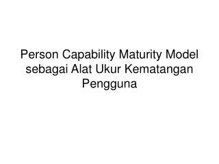 Person Capability Maturity Model sebagai Alat Ukur Kematangan Pengguna