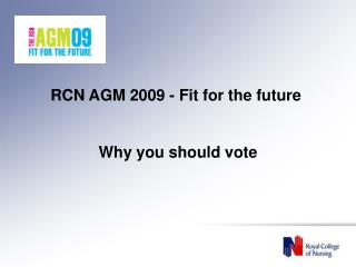 RCN AGM 2009 - Fit for the future  Why you should vote