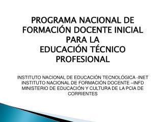 PROGRAMA NACIONAL DE FORMACIÓN DOCENTE INICIAL PARA LA EDUCACIÓN TÉCNICO PROFESIONAL