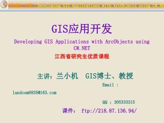 GIS 应用开发 Developing GIS Applications with ArcObjects using C#.NET 江西省研究生优质课程   主讲: 兰小机   GIS 博士、教授