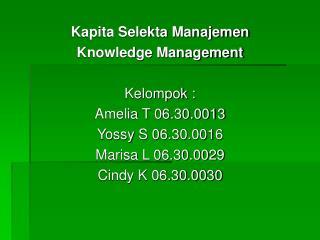 Kapita Selekta Manajemen Knowledge Management Kelompok : Amelia T 06.30.0013 Yossy S 06.30.0016