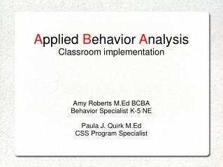 A pplied  B ehavior  A nalysis Classroom implementation  Amy Roberts M.Ed BCBA