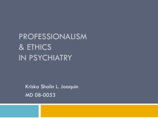 Professionalism  & Ethics  in Psychiatry