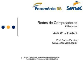 Redes de Computadores 6ºSemestre Aula 01 – Parte 2 Prof. Carlos Vinícius cvalves@senacrs.br